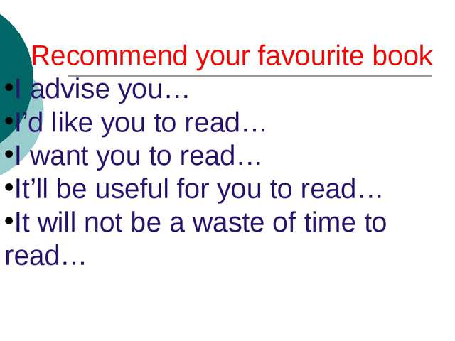 Recommend your favourite book I advise you… I'd like you to read… I want you...