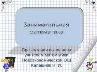 Презентация выполнена учителем математики Новоэкономической ОШ Калашник Н. И.