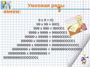 Умножая ряды имеем: 9 x 9 = 81 99 x 99 = 9801 999 x 999 = 998001 9999 x 999
