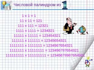 Числовой палиндром из :  1 x 1 = 1 11 x 11 = 121 111 x 111 = 12321 1111 x