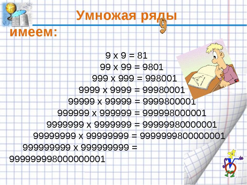 Умножая ряды имеем: 9 x 9 = 81 99 x 99 = 9801 999 x 999 = 998001 9999 x 999...