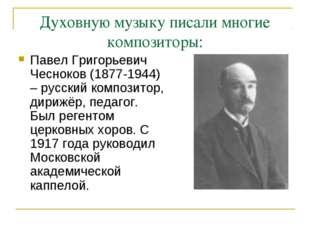 Духовную музыку писали многие композиторы: Павел Григорьевич Чесноков (1877-1