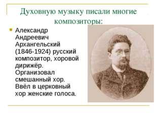 Духовную музыку писали многие композиторы: Александр Андреевич Архангельский