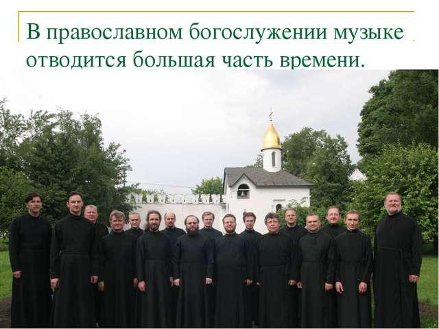 В православном богослужении музыке отводится большая часть времени.