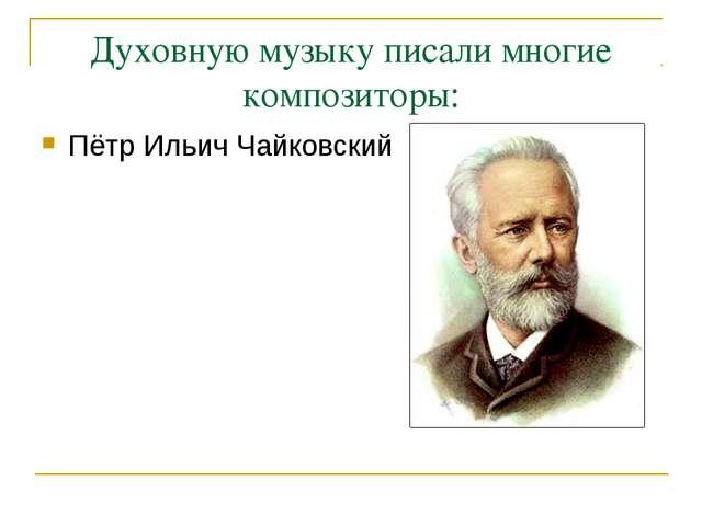 Духовную музыку писали многие композиторы: Пётр Ильич Чайковский