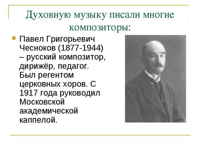 Духовную музыку писали многие композиторы: Павел Григорьевич Чесноков (1877-1...