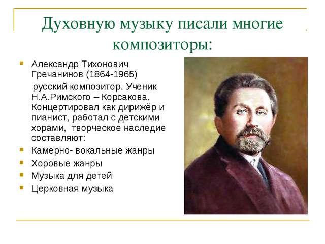 Духовную музыку писали многие композиторы: Александр Тихонович Гречанинов (18...