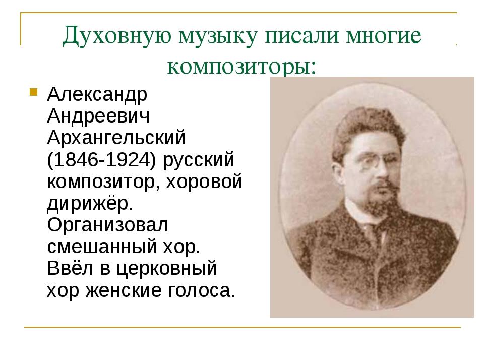Духовную музыку писали многие композиторы: Александр Андреевич Архангельский...