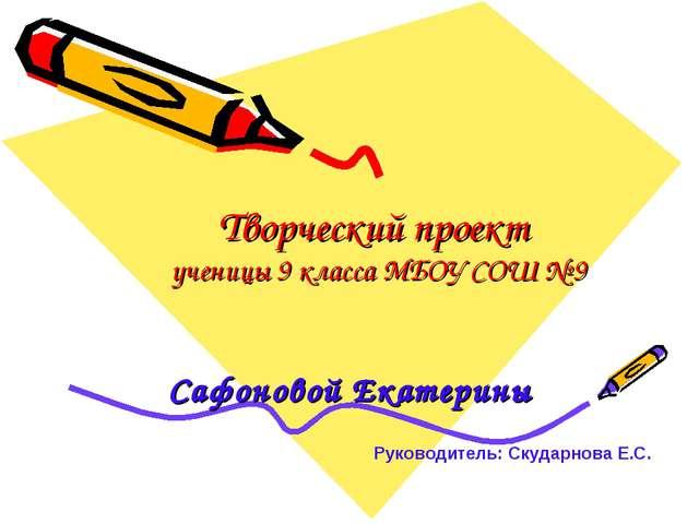 Творческий проект ученицы 9 класса МБОУ СОШ № 9 Сафоновой Екатерины Руководит...