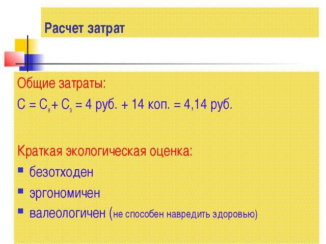Расчет затрат Общие затраты: С = Сн + Сэ = 4 руб. + 14 коп. = 4,14 руб. Кратк...