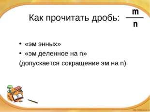 Как прочитать дробь: «эм энных» «эм деленное на n» (допускается сокращение эм