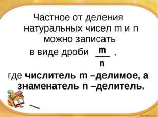Частное от деления натуральных чисел m и n можно записать в виде дроби , г