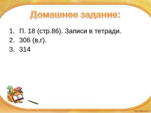 П. 18 (стр.86). Записи в тетради. 306 (в,г). 314