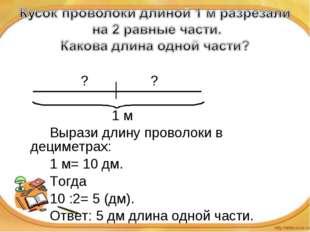 ? ? 1 м Вырази длину проволоки в дециметрах: 1 м= 10 дм. Тогд