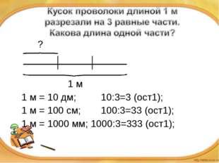 ?   1 м 1 м = 10 дм; 10:3=3 (ост1); 1 м = 100 см;100:3=33 (ос