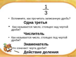 1 3 Вспомните, как прочитать записанную дробь? Одна третья Как наз