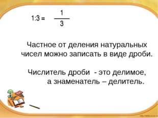 Частное от деления натуральных чисел можно записать в виде дроби. Числитель д