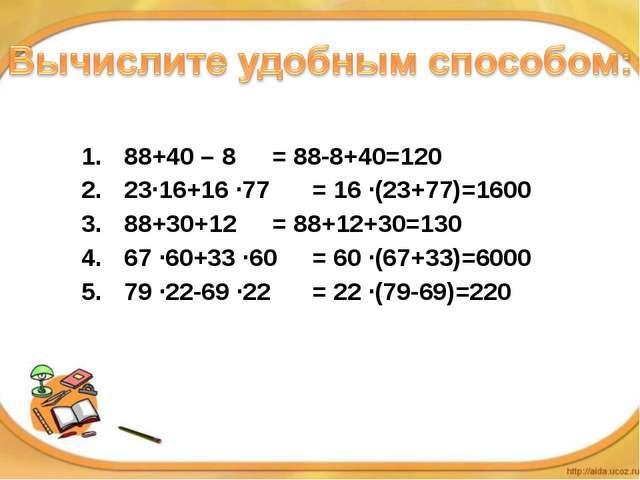 88+40 – 8 23·16+16 ·77 88+30+12 67 ·60+33 ·60 79 ·22-69 ·22 = 88-8+40=120...