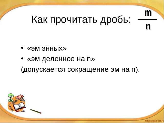 Как прочитать дробь: «эм энных» «эм деленное на n» (допускается сокращение эм...