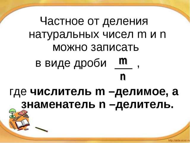 Частное от деления натуральных чисел m и n можно записать в виде дроби , г...