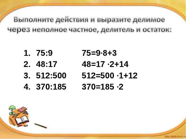 75:9 48:17 512:500 370:185 75=9·8+3 48=17 ·2+14 512=500 ·1+12 370=185 ·2