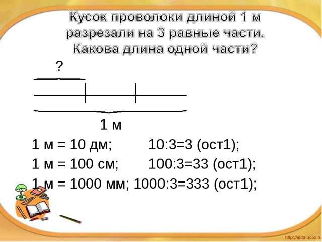 ?   1 м 1 м = 10 дм; 10:3=3 (ост1); 1 м = 100 см;100:3=33 (ос...