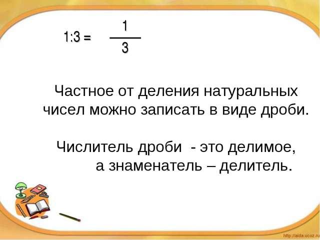 Частное от деления натуральных чисел можно записать в виде дроби. Числитель д...