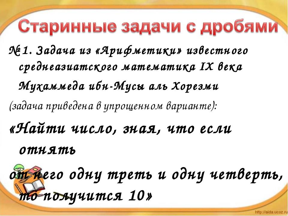 № 1. Задача из «Арифметики» известного среднеазиатского математика IX века...