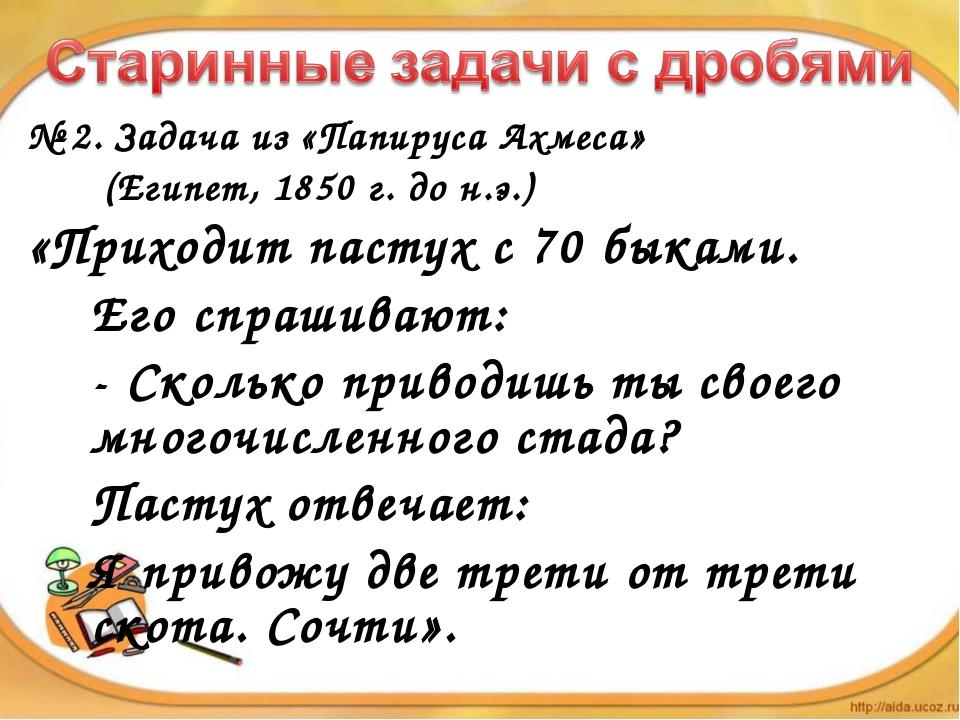 № 2. Задача из «Папируса Ахмеса»  (Египет, 1850 г. до н.э.) «Приходит п...