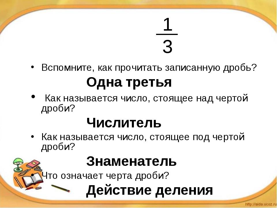 1 3 Вспомните, как прочитать записанную дробь? Одна третья Как наз...