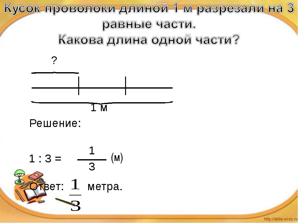 ?   1 м Решение: Ответ: метра. (м) 1 : 3 =1 3