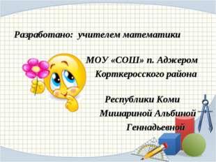 Разработано: учителем математики МОУ «СОШ» п. Аджером Корткеросского района