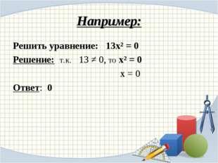 Например: Решить уравнение: 13х² = 0 Решение: т.к. 13 ≠ 0, то х² = 0 х = 0 От