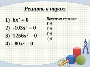 Решить в парах: 1) 6х² = 0 2) -103х² = 0 3) 1256х² = 0 4) - 80х² = 0 Проверим