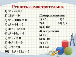 Решить самостоятельно. 1) х² - 25 = 0 2) 16а² = 0 3) х² - 100х = 0 4) х² + 64