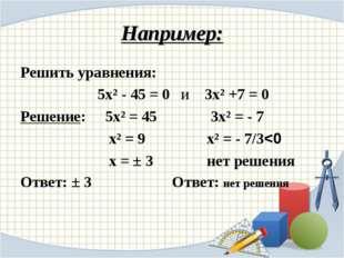Например: Решить уравнения: 5х² - 45 = 0 и 3х² +7 = 0 Решение: 5х² = 45 3х² =