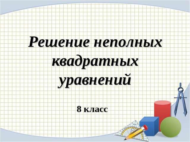 Решение неполных квадратных уравнений 8 класс