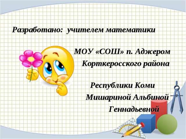 Разработано: учителем математики МОУ «СОШ» п. Аджером Корткеросского района...