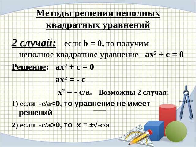 Методы решения неполных квадратных уравнений 2 случай: если b = 0, то получим...