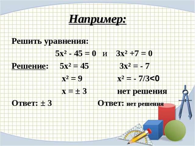 Например: Решить уравнения: 5х² - 45 = 0 и 3х² +7 = 0 Решение: 5х² = 45 3х² =...
