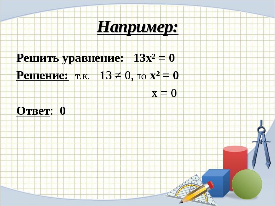Например: Решить уравнение: 13х² = 0 Решение: т.к. 13 ≠ 0, то х² = 0 х = 0 От...