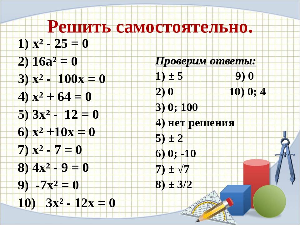 Решить самостоятельно. 1) х² - 25 = 0 2) 16а² = 0 3) х² - 100х = 0 4) х² + 64...
