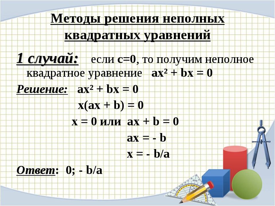 Методы решения неполных квадратных уравнений 1 случай: если с=0, то получим н...