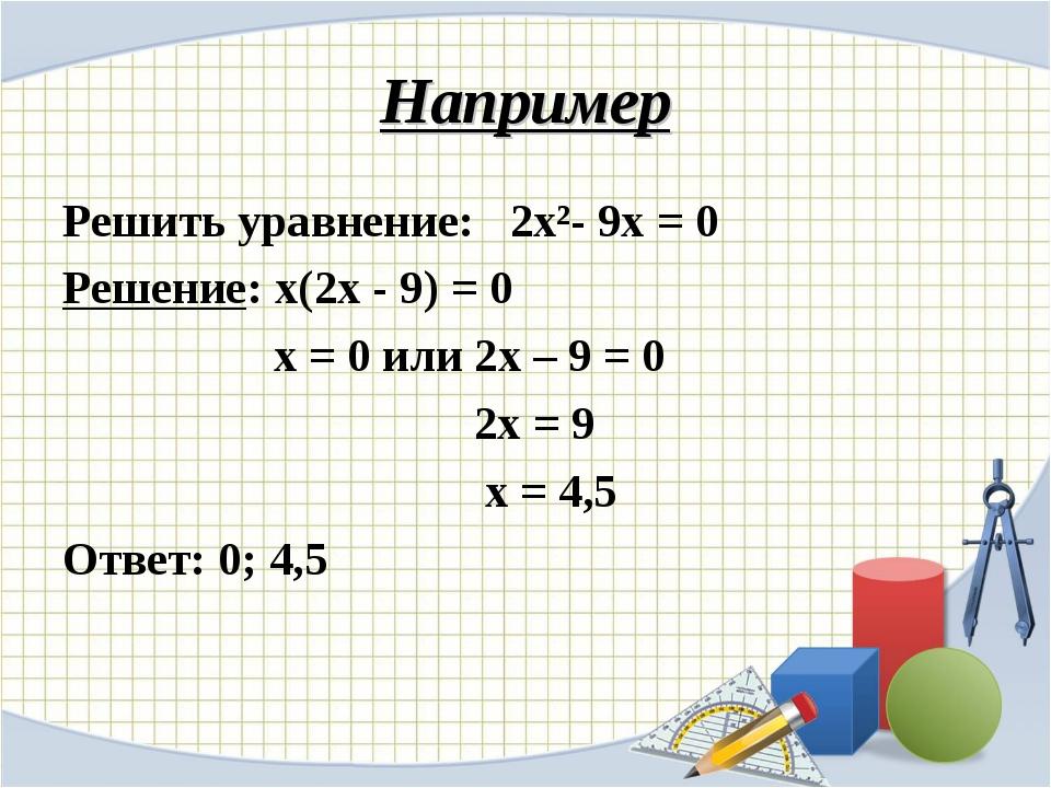 Например Решить уравнение: 2х²- 9х = 0 Решение: х(2х - 9) = 0 х = 0 или 2х –...