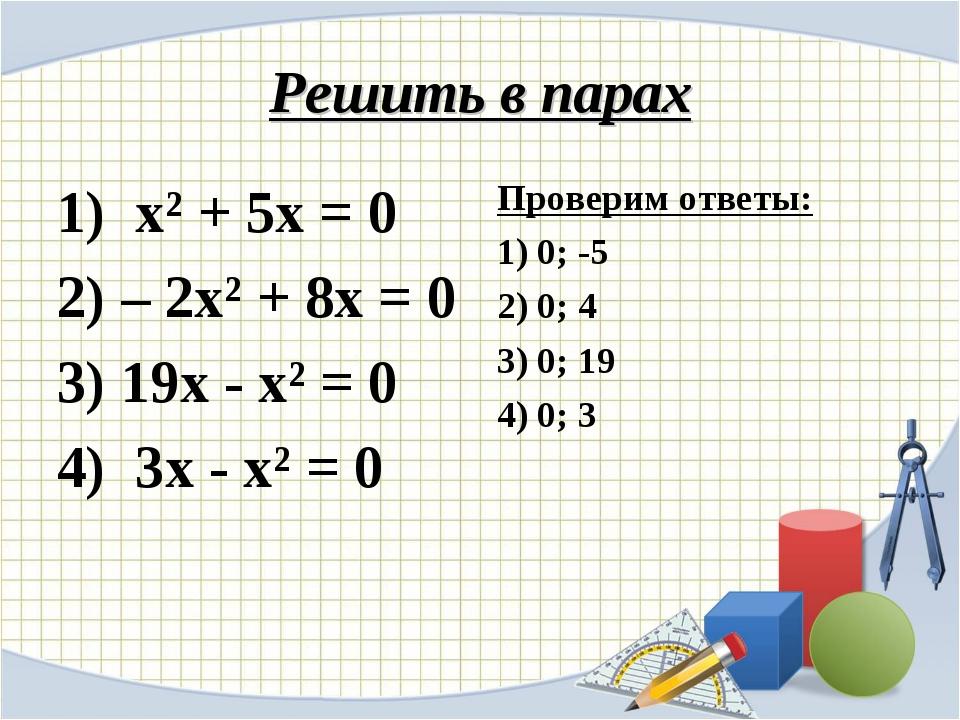 Решить в парах 1) х² + 5х = 0 2) – 2х² + 8х = 0 3) 19х - х² = 0 4) 3х - х² =...
