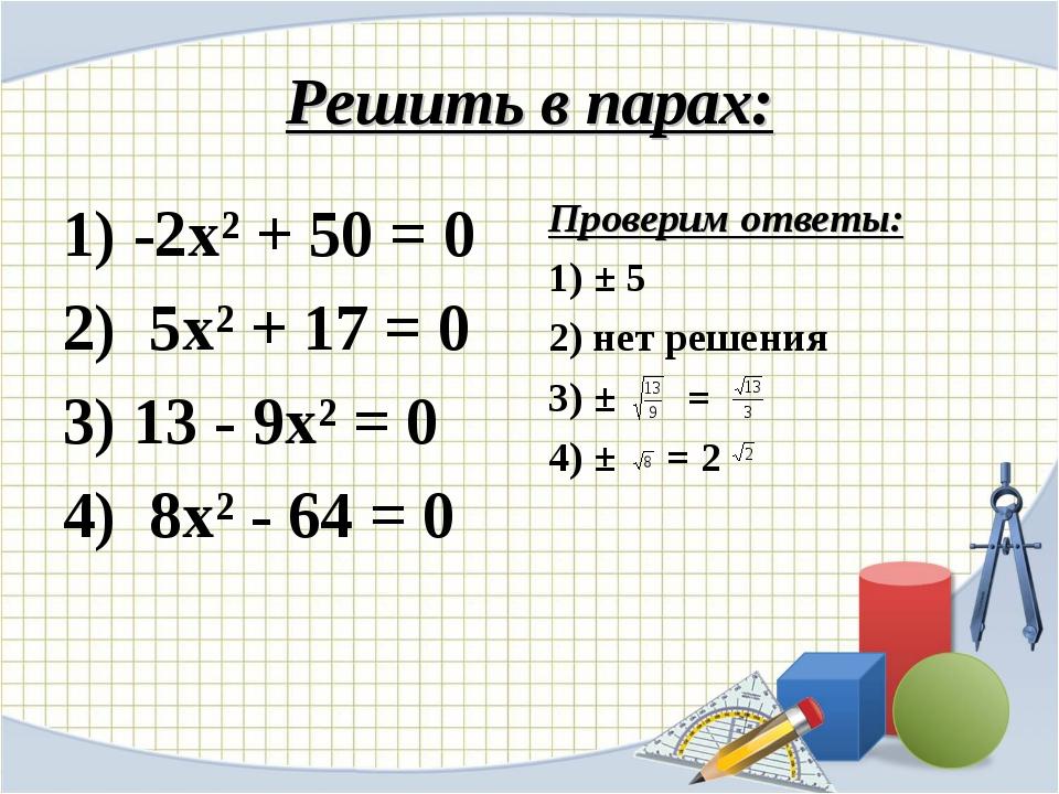Решить в парах: 1) -2х² + 50 = 0 2) 5х² + 17 = 0 3) 13 - 9х² = 0 4) 8х² - 64...