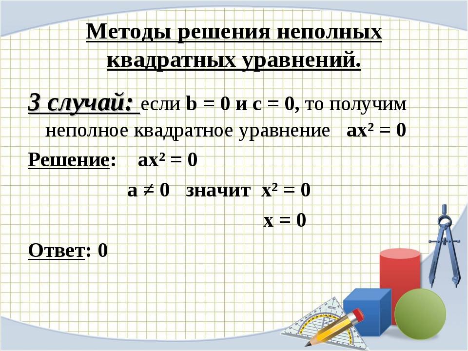 Методы решения неполных квадратных уравнений. 3 случай: если b = 0 и с = 0, т...