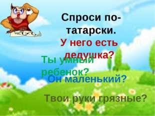Спроси по-татарски. У него есть дедушка? Ты умный ребенок? Он маленький? Твои