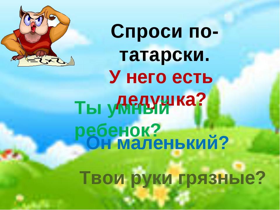 Спроси по-татарски. У него есть дедушка? Ты умный ребенок? Он маленький? Твои...