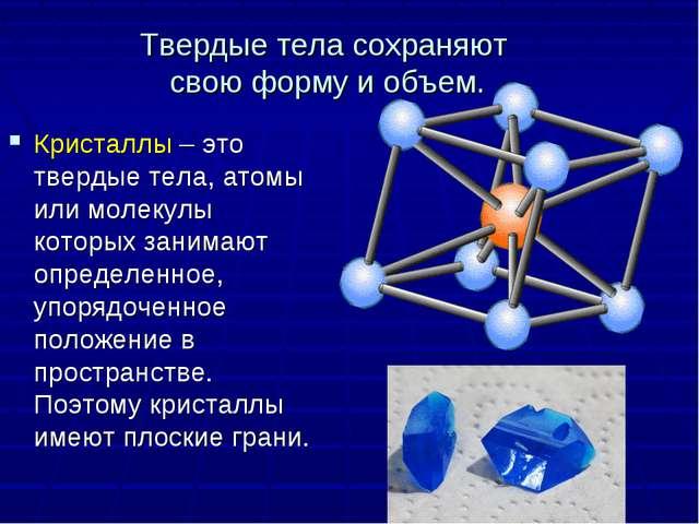 Твердые тела сохраняют свою форму и объем. Кристаллы – это твердые тела, атом...